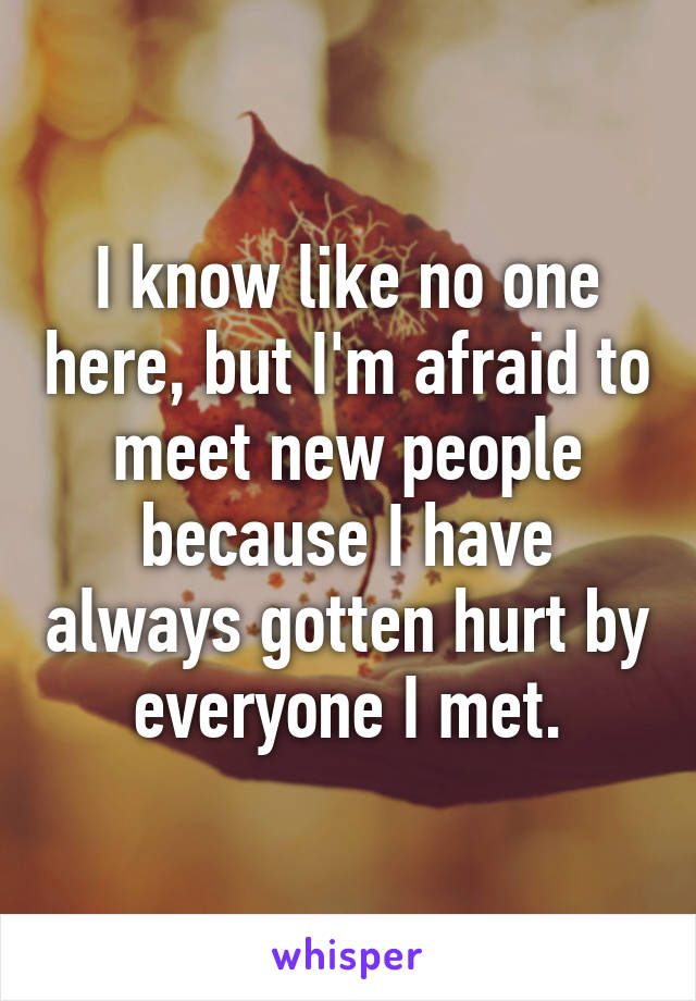 I know like no one here, but I'm afraid to meet new people because I have always gotten hurt by everyone I met.