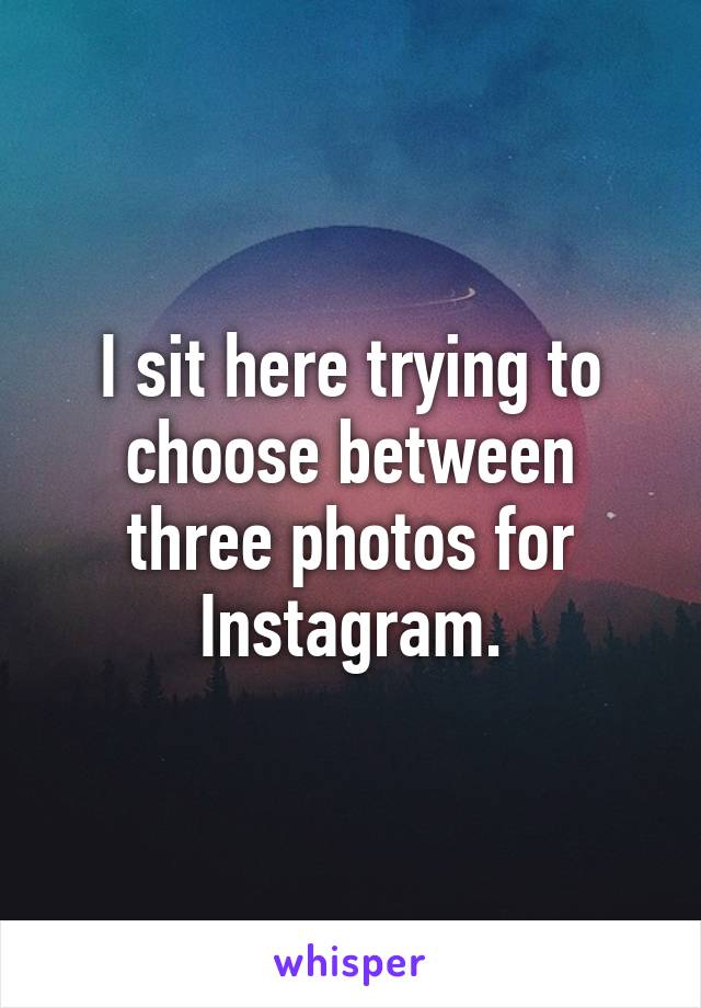 I sit here trying to choose between three photos for Instagram.