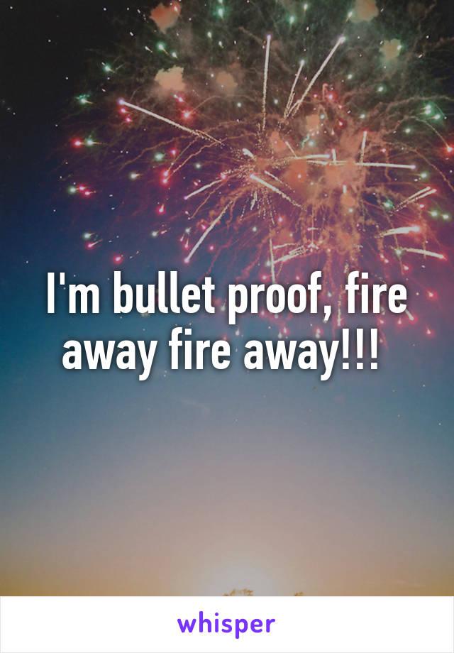 I'm bullet proof, fire away fire away!!!