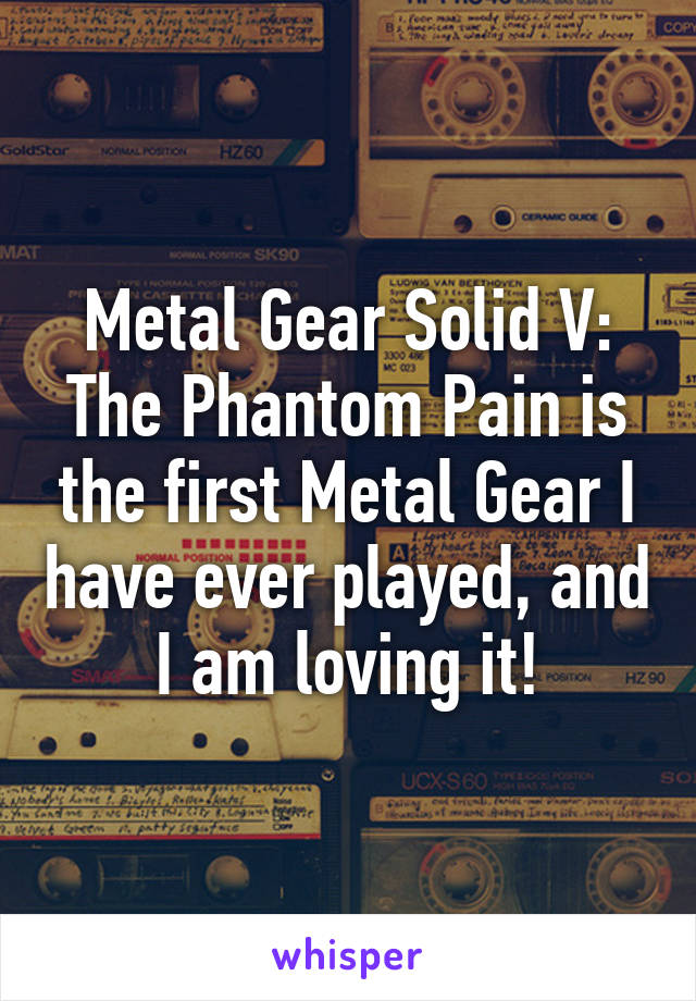 Metal Gear Solid V: The Phantom Pain is the first Metal Gear I have ever played, and I am loving it!