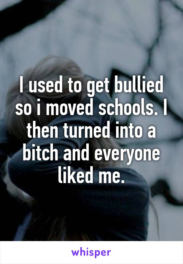 I used to get bullied so i moved schools. I then turned into a bitch and everyone liked me.
