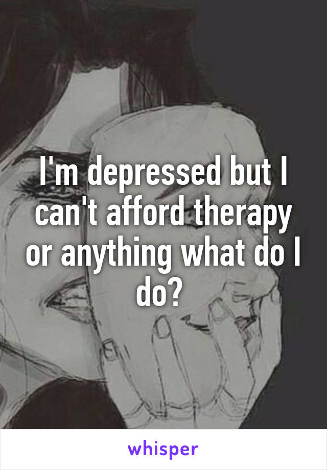 I'm depressed but I can't afford therapy or anything what do I do?