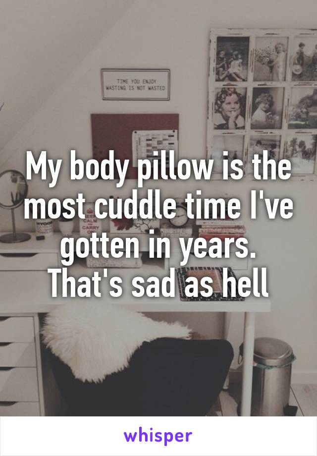 My body pillow is the most cuddle time I've gotten in years. That's sad as hell
