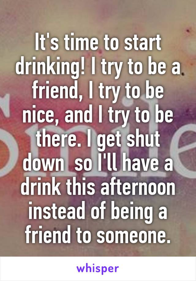 It's time to start drinking! I try to be a friend, I try to be nice, and I try to be there. I get shut down  so I'll have a drink this afternoon instead of being a friend to someone.