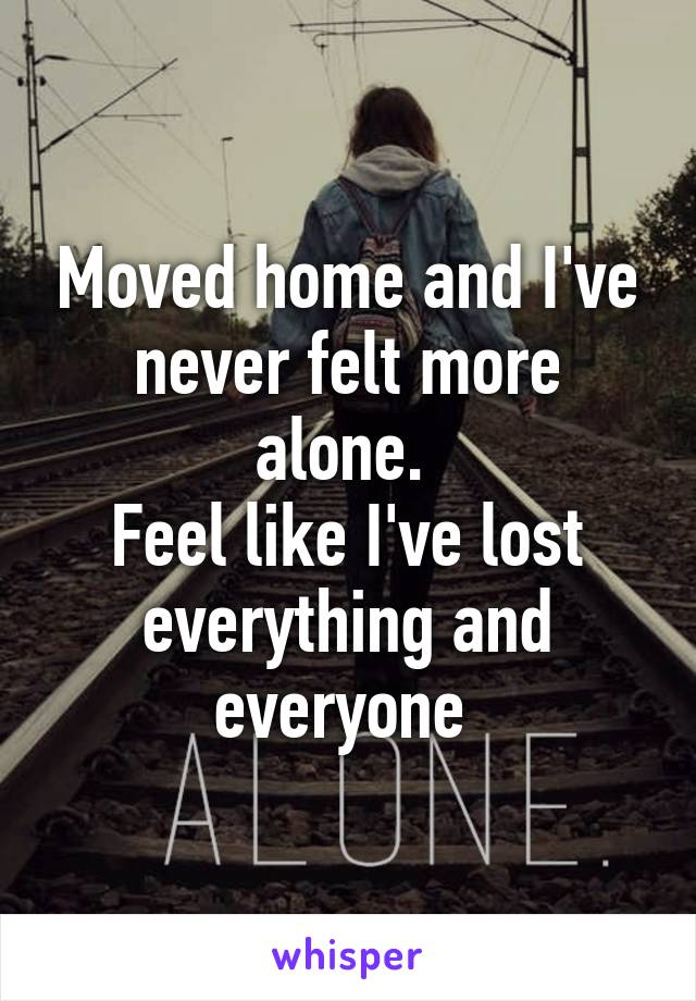 Moved home and I've never felt more alone.  Feel like I've lost everything and everyone