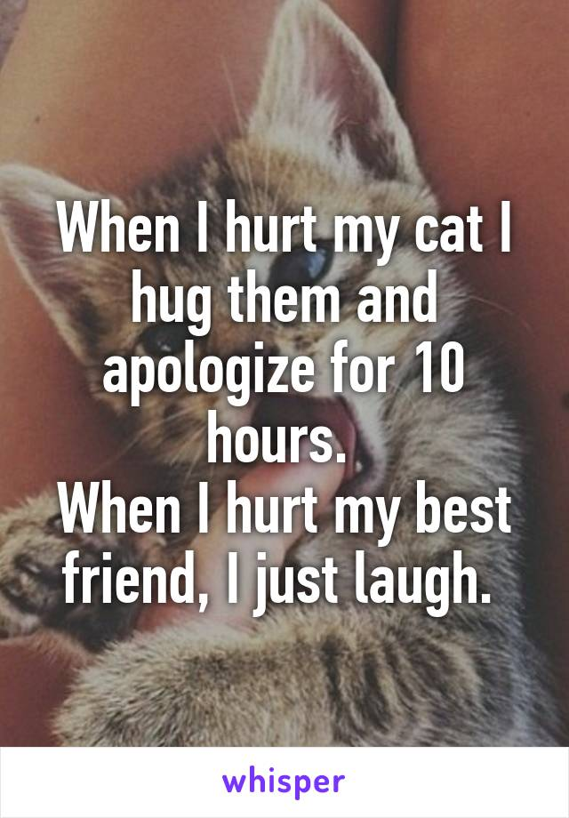 When I hurt my cat I hug them and apologize for 10 hours.  When I hurt my best friend, I just laugh.