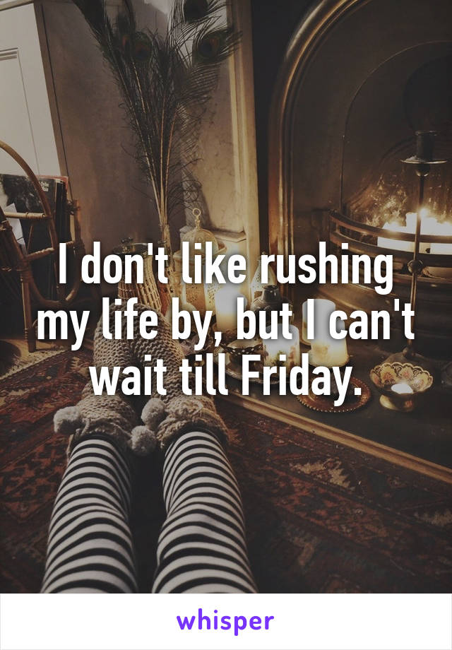 I don't like rushing my life by, but I can't wait till Friday.