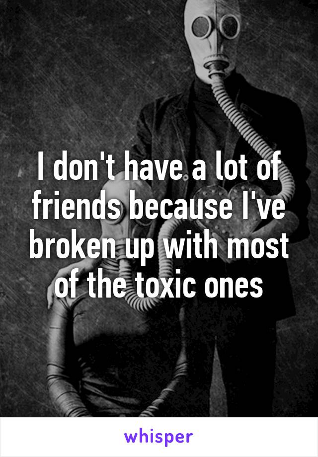 I don't have a lot of friends because I've broken up with most of the toxic ones