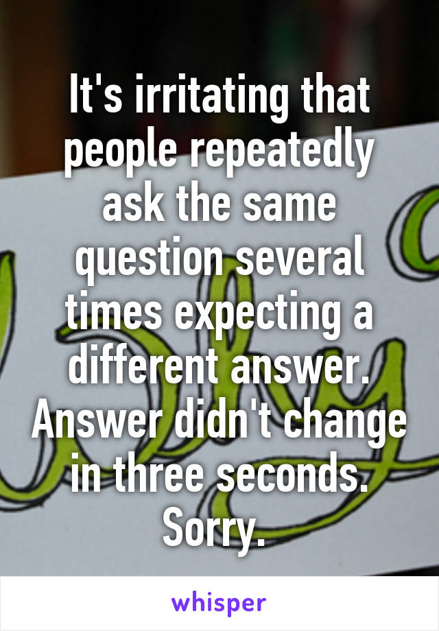 It's irritating that people repeatedly ask the same question several times expecting a different answer. Answer didn't change in three seconds. Sorry.