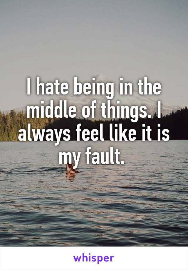 I hate being in the middle of things. I always feel like it is my fault.