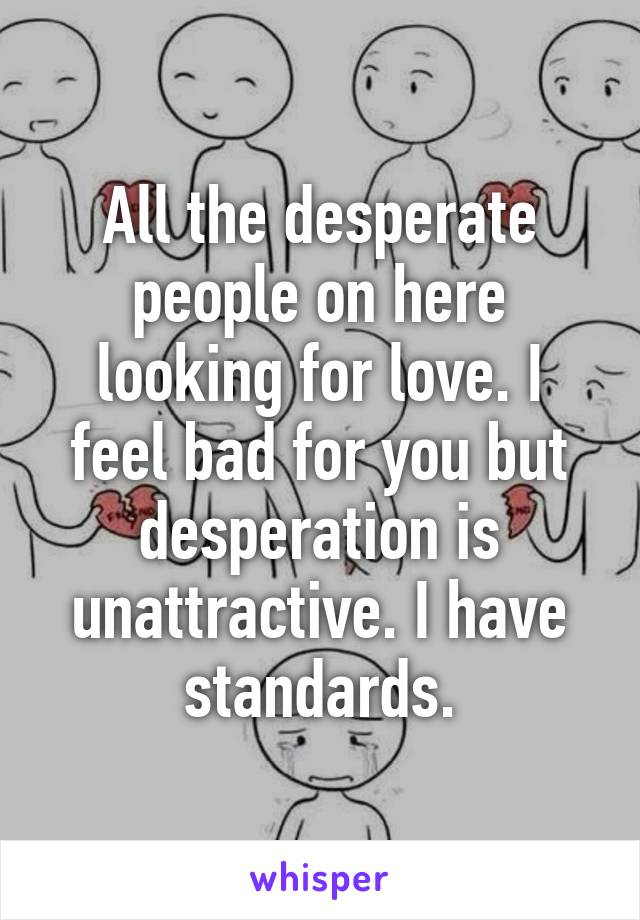 All the desperate people on here looking for love. I feel bad for you but desperation is unattractive. I have standards.