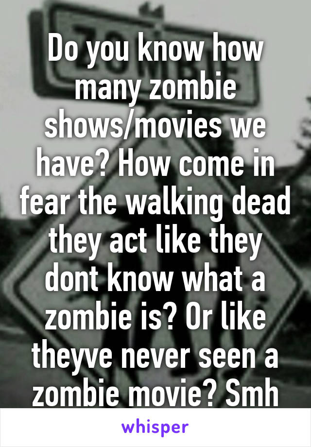 Do you know how many zombie shows/movies we have? How come in fear the walking dead they act like they dont know what a zombie is? Or like theyve never seen a zombie movie? Smh