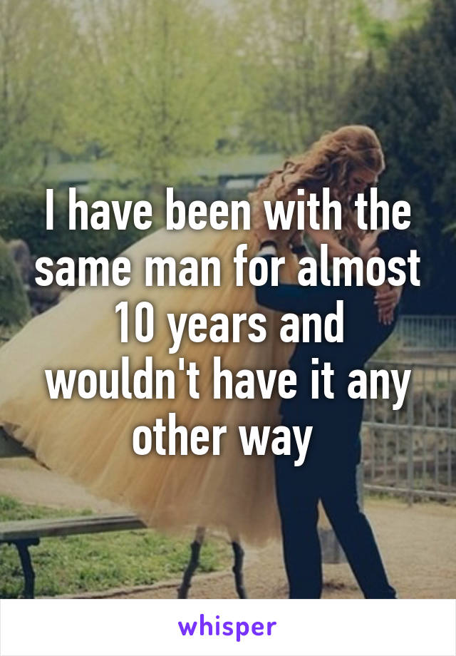 I have been with the same man for almost 10 years and wouldn't have it any other way
