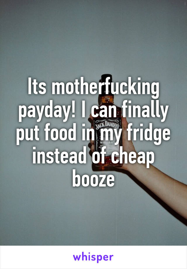 Its motherfucking payday! I can finally put food in my fridge instead of cheap booze