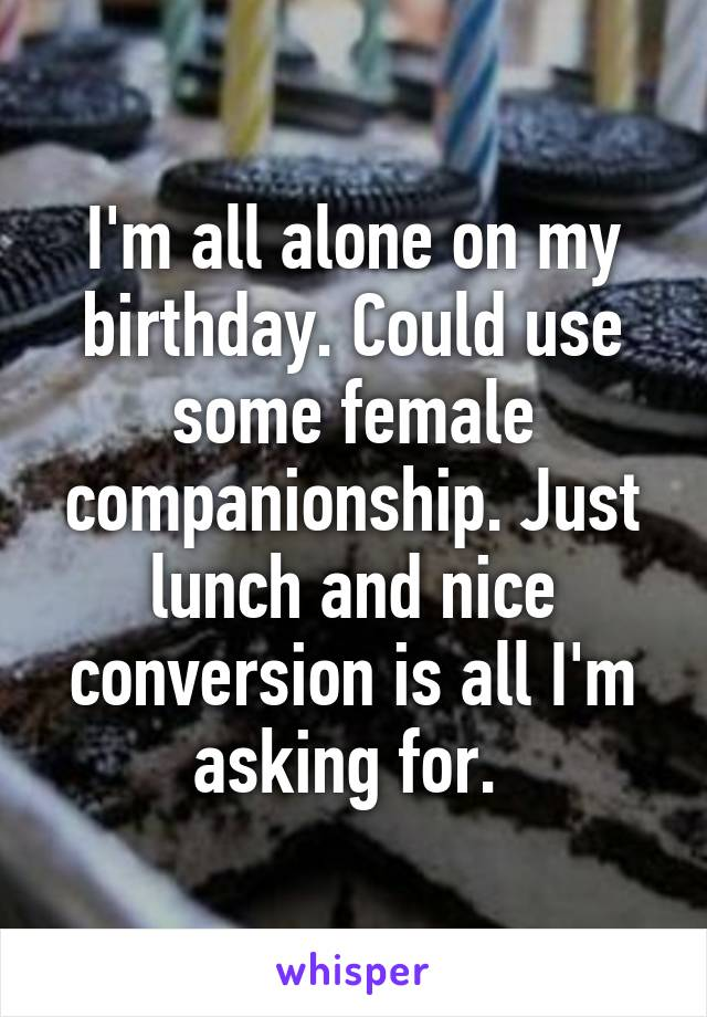 I'm all alone on my birthday. Could use some female companionship. Just lunch and nice conversion is all I'm asking for.