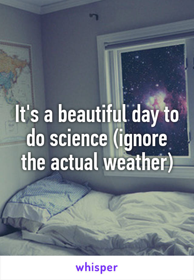 It's a beautiful day to do science (ignore the actual weather)