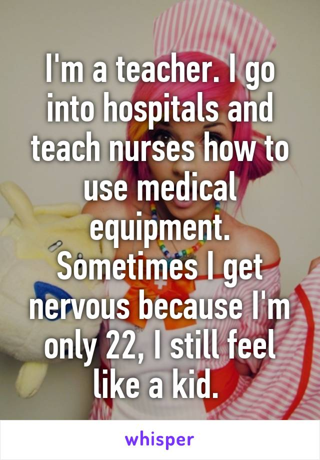 I'm a teacher. I go into hospitals and teach nurses how to use medical equipment. Sometimes I get nervous because I'm only 22, I still feel like a kid.
