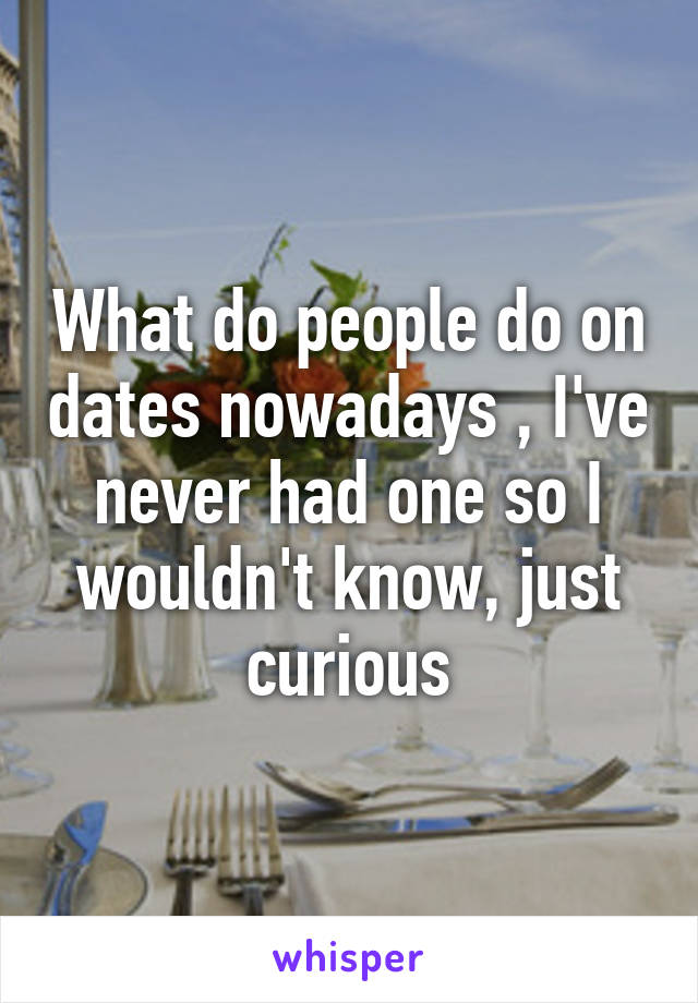 What do people do on dates nowadays , I've never had one so I wouldn't know, just curious