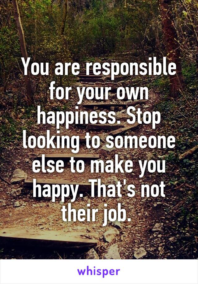 You are responsible for your own happiness. Stop looking to someone else to make you happy. That's not their job.