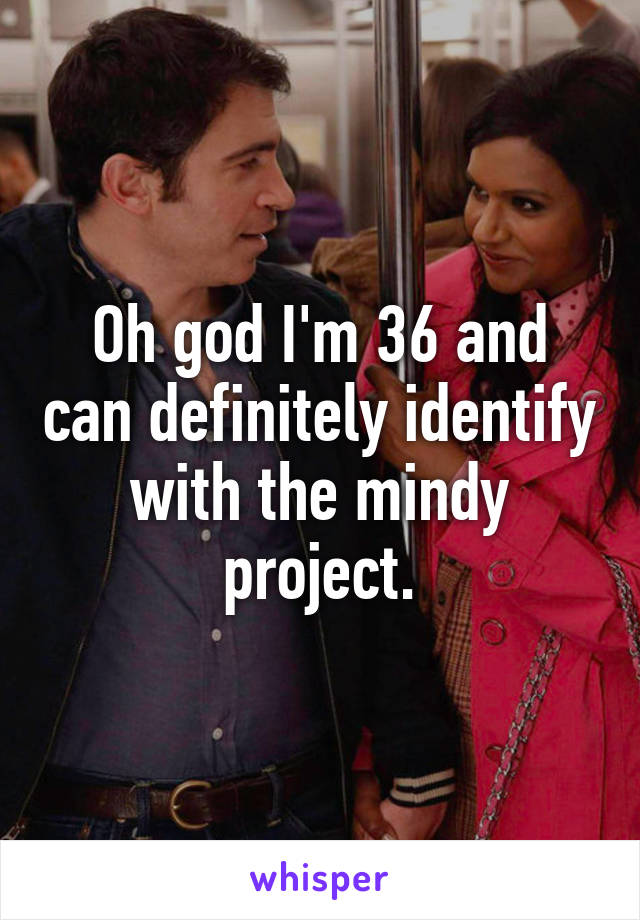 Oh god I'm 36 and can definitely identify with the mindy project.
