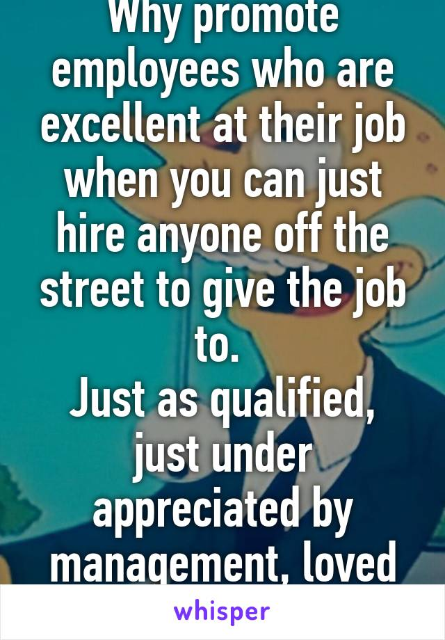 Why promote employees who are excellent at their job when you can just hire anyone off the street to give the job to.  Just as qualified, just under appreciated by management, loved by coworkers.