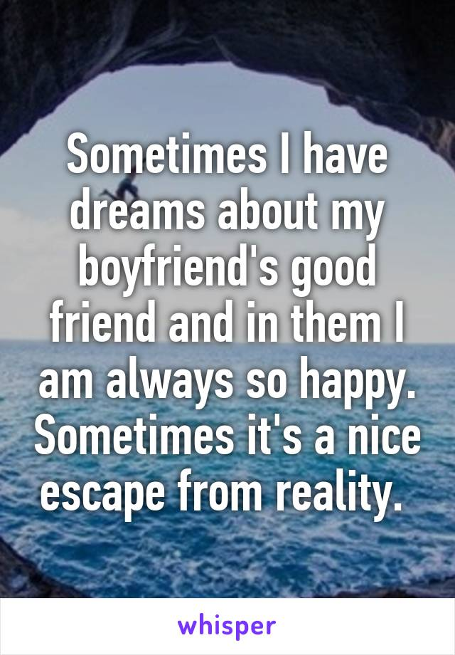 Sometimes I have dreams about my boyfriend's good friend and in them I am always so happy. Sometimes it's a nice escape from reality.