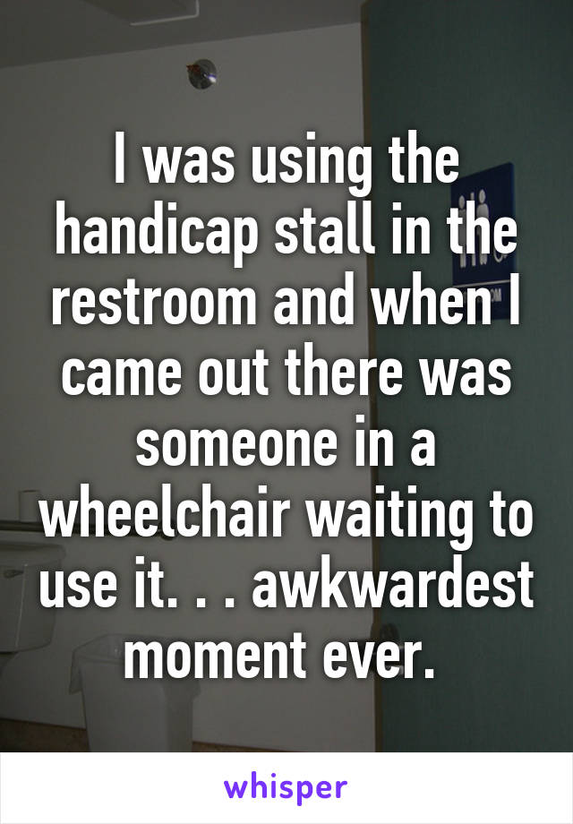 I was using the handicap stall in the restroom and when I came out there was someone in a wheelchair waiting to use it. . . awkwardest moment ever.