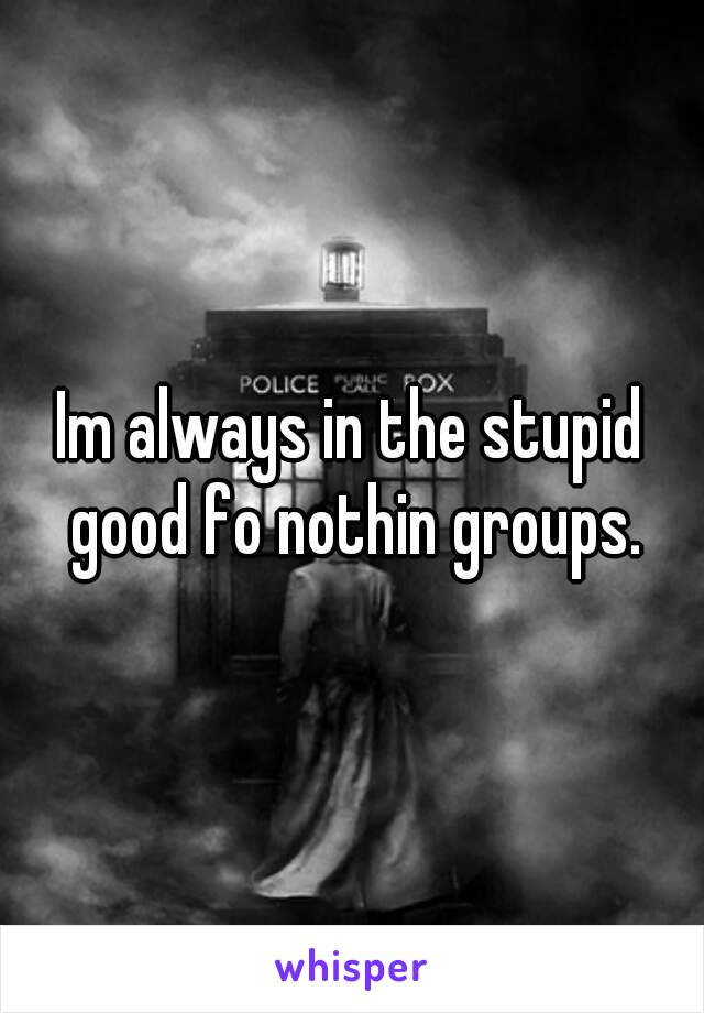 Im always in the stupid good fo nothin groups.