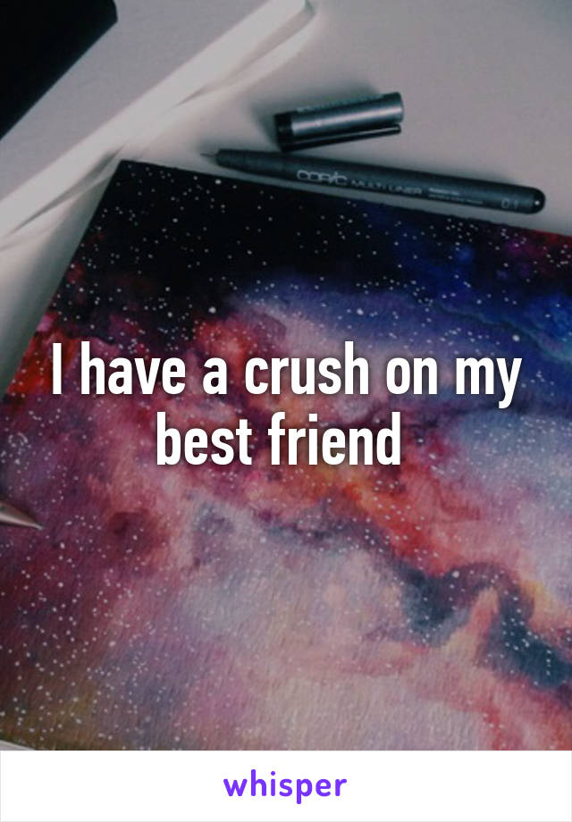 I have a crush on my best friend