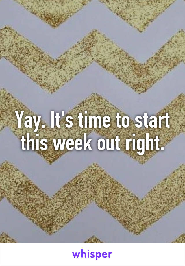 Yay. It's time to start this week out right.
