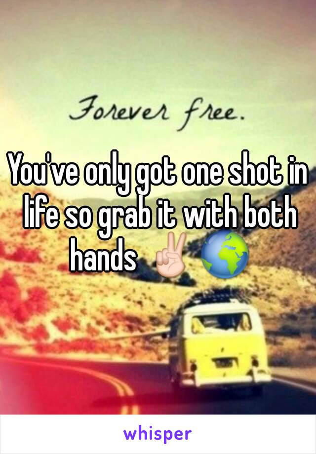 You've only got one shot in life so grab it with both hands ✌🌍