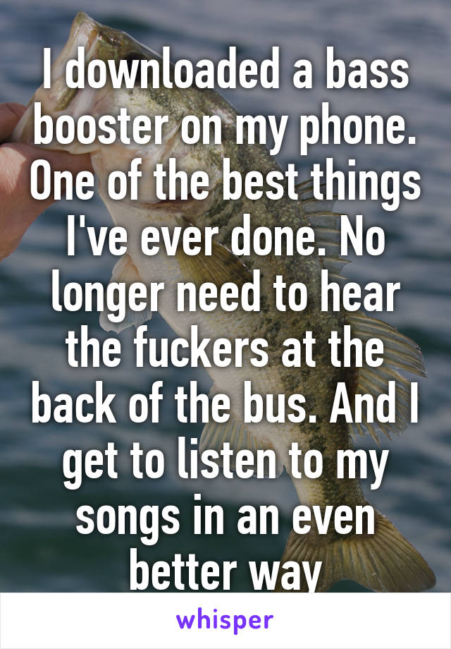 I downloaded a bass booster on my phone. One of the best things I've ever done. No longer need to hear the fuckers at the back of the bus. And I get to listen to my songs in an even better way