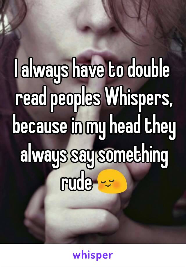 I always have to double read peoples Whispers, because in my head they always say something rude 😳