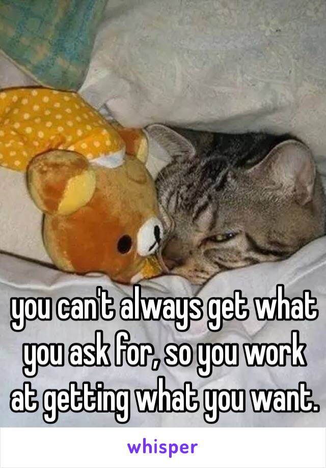 you can't always get what you ask for, so you work at getting what you want.