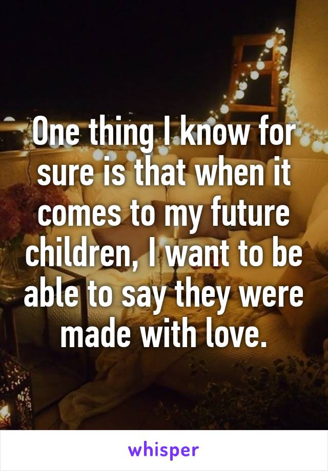 One thing I know for sure is that when it comes to my future children, I want to be able to say they were made with love.