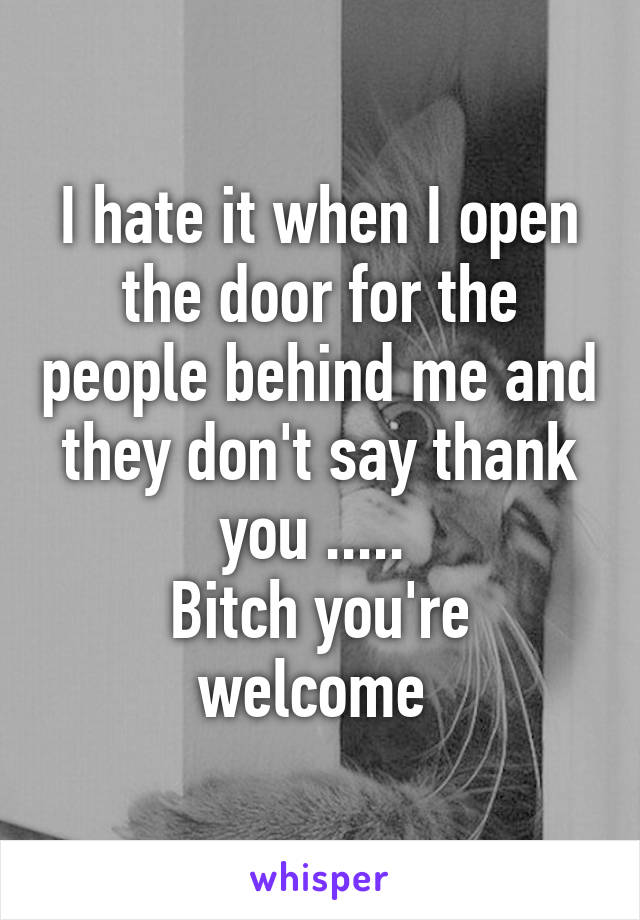 I hate it when I open the door for the people behind me and they don't say thank you .....  Bitch you're welcome