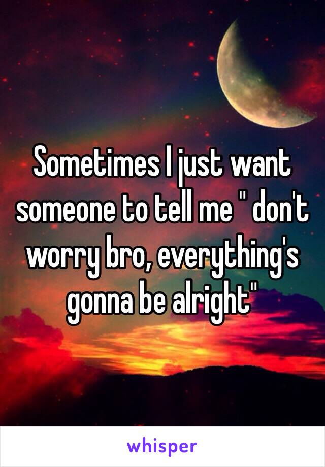"""Sometimes I just want someone to tell me """" don't worry bro, everything's gonna be alright"""""""