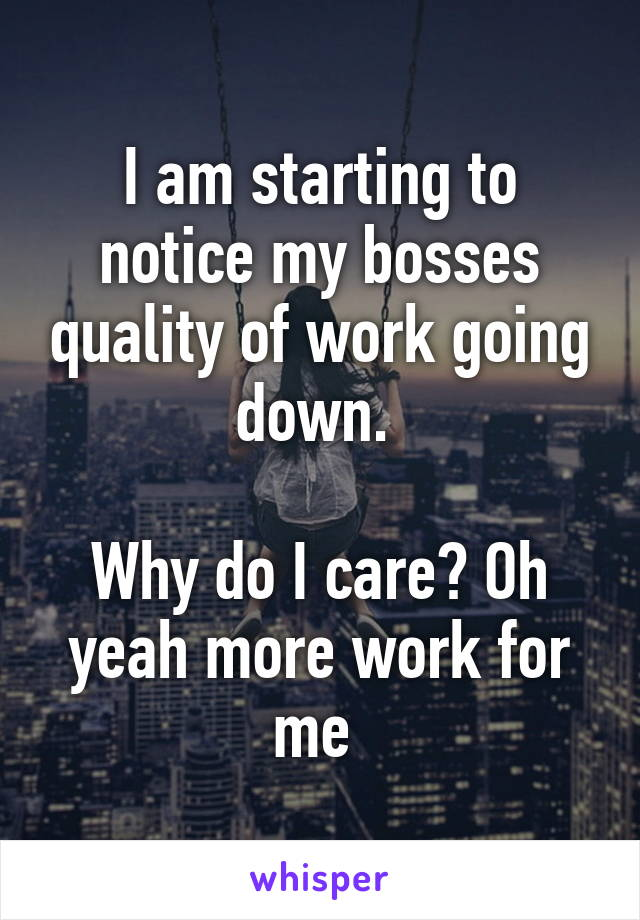 I am starting to notice my bosses quality of work going down.   Why do I care? Oh yeah more work for me
