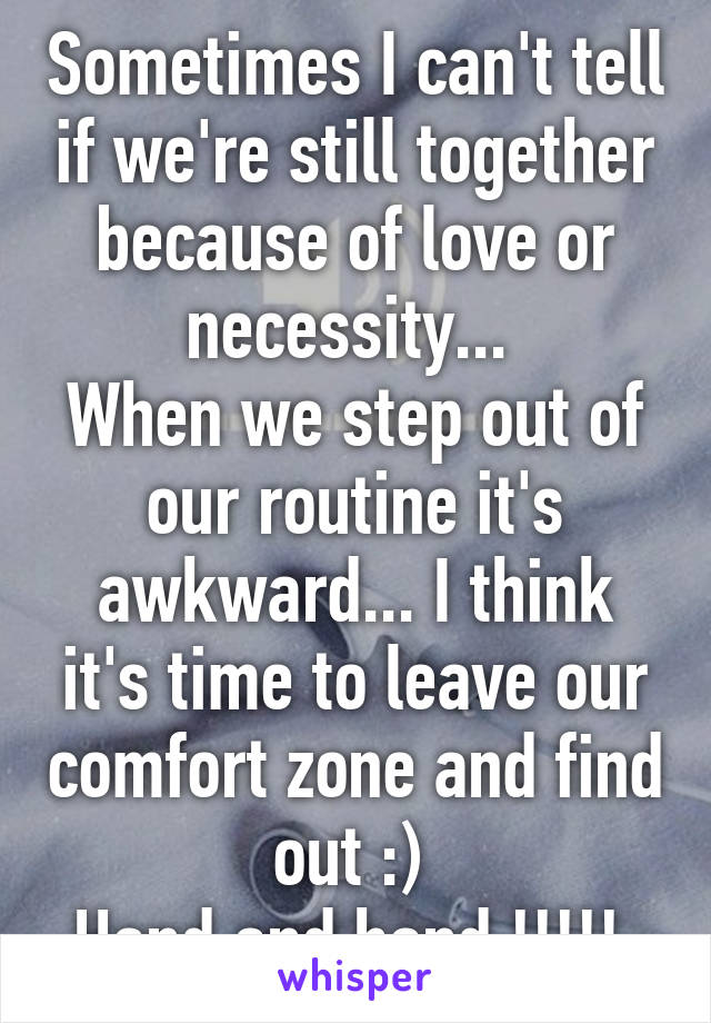 Sometimes I can't tell if we're still together because of love or necessity...  When we step out of our routine it's awkward... I think it's time to leave our comfort zone and find out :)  Hand and hand !!!!!