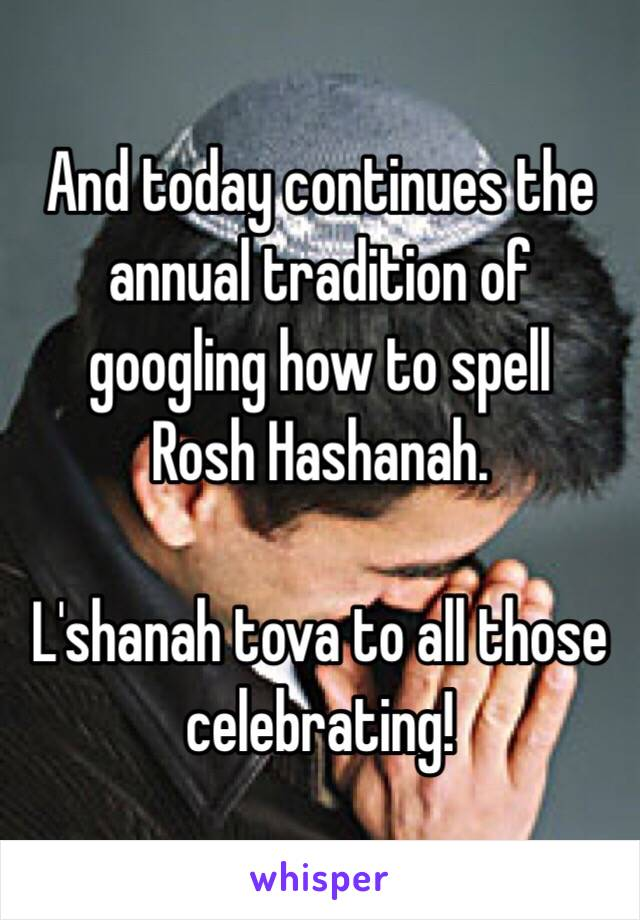 And today continues the annual tradition of googling how to spell Rosh Hashanah.   L'shanah tova to all those celebrating!