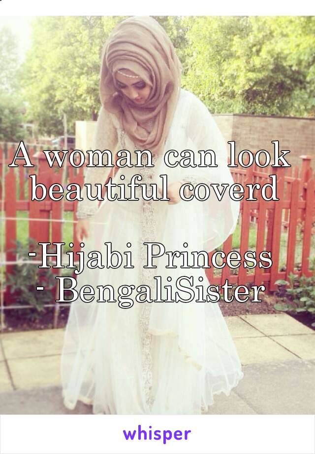 A woman can look beautiful coverd  -Hijabi Princess - BengaliSister