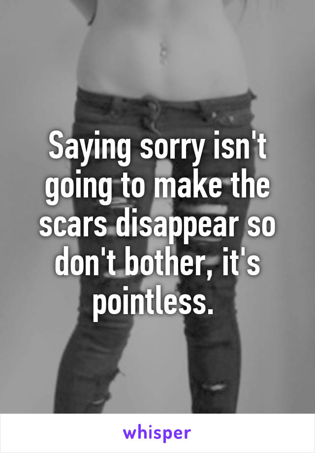 Saying sorry isn't going to make the scars disappear so don't bother, it's pointless.