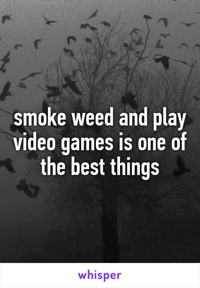 smoke weed and play video games is one of the best things