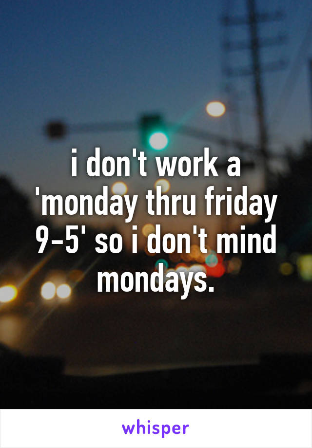 i don't work a 'monday thru friday 9-5' so i don't mind mondays.