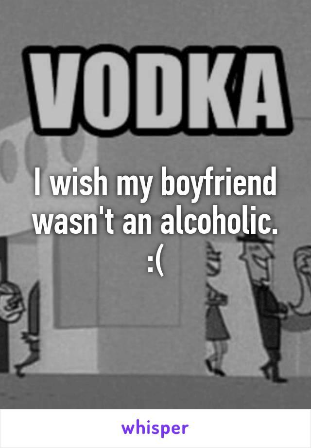 I wish my boyfriend wasn't an alcoholic. :(