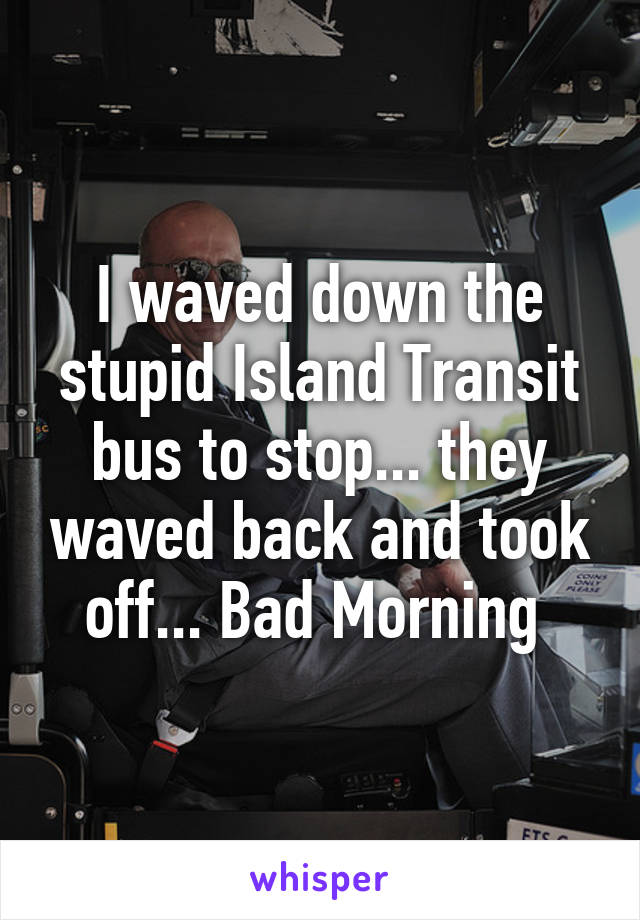 I waved down the stupid Island Transit bus to stop... they waved back and took off... Bad Morning