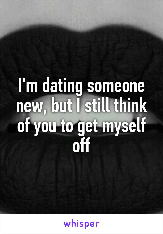 I'm dating someone new, but I still think of you to get myself off