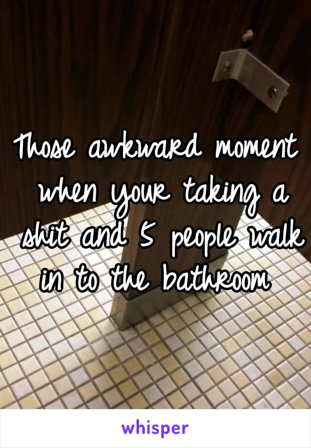Those awkward moment when your taking a shit and 5 people walk in to the bathroom