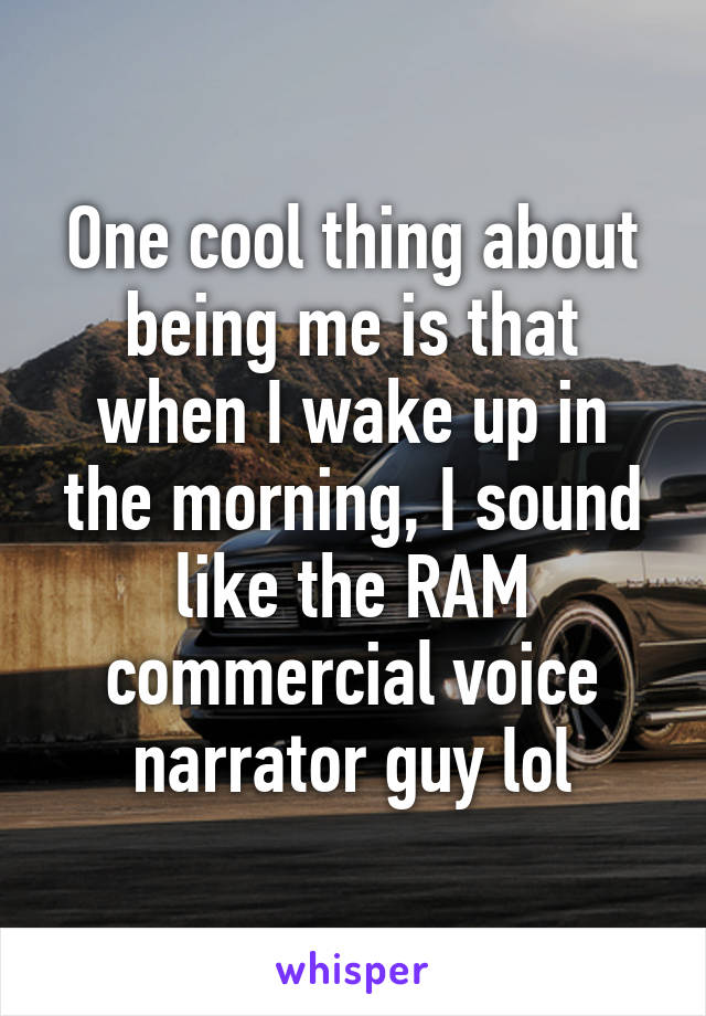 One cool thing about being me is that when I wake up in the morning, I sound like the RAM commercial voice narrator guy lol