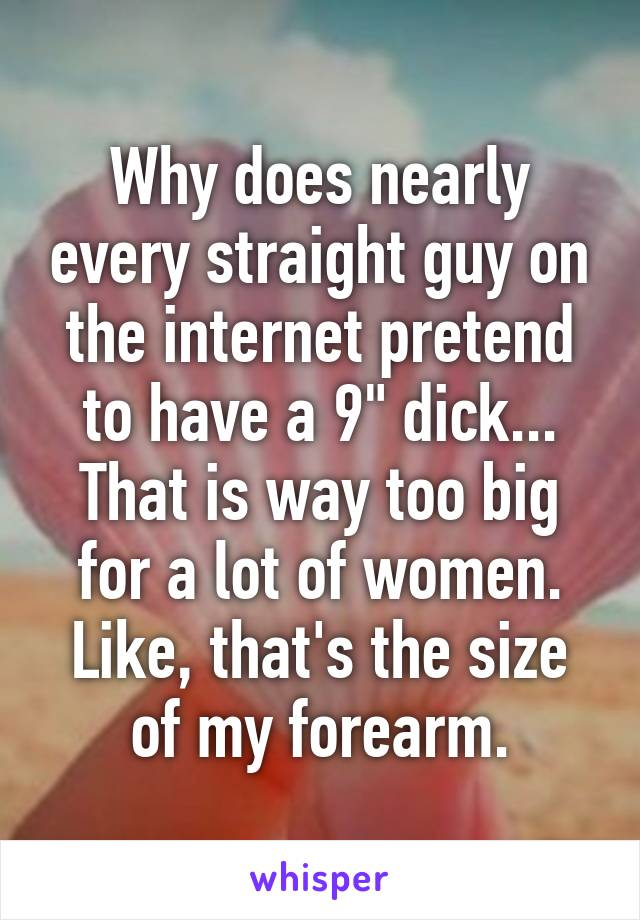 """Why does nearly every straight guy on the internet pretend to have a 9"""" dick... That is way too big for a lot of women. Like, that's the size of my forearm."""